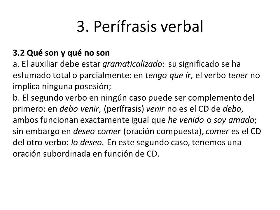 3. Perífrasis verbal 3.2 Qué son y qué no son a. El auxiliar debe estar gramaticalizado: su significado se ha esfumado total o parcialmente: en tengo