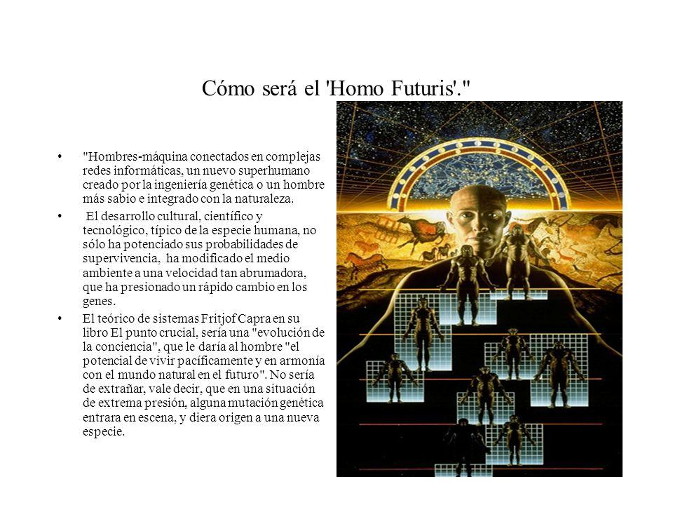 Cómo será el Homo Futuris . Hombres-máquina conectados en complejas redes informáticas, un nuevo superhumano creado por la ingeniería genética o un hombre más sabio e integrado con la naturaleza.