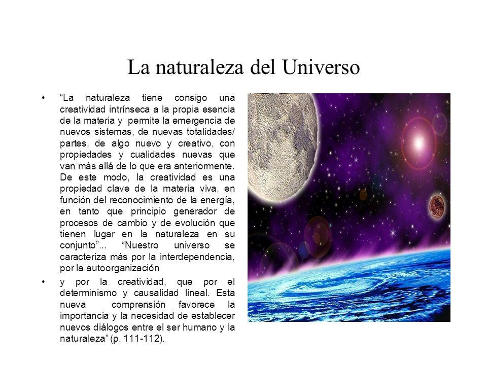 La naturaleza del Universo La naturaleza tiene consigo una creatividad intrínseca a la propia esencia de la materia y permite la emergencia de nuevos sistemas, de nuevas totalidades/ partes, de algo nuevo y creativo, con propiedades y cualidades nuevas que van más allá de lo que era anteriormente.
