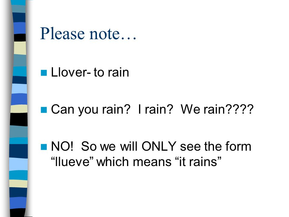 Please note… Llover- to rain Can you rain? I rain? We rain???? NO! So we will ONLY see the form llueve which means it rains