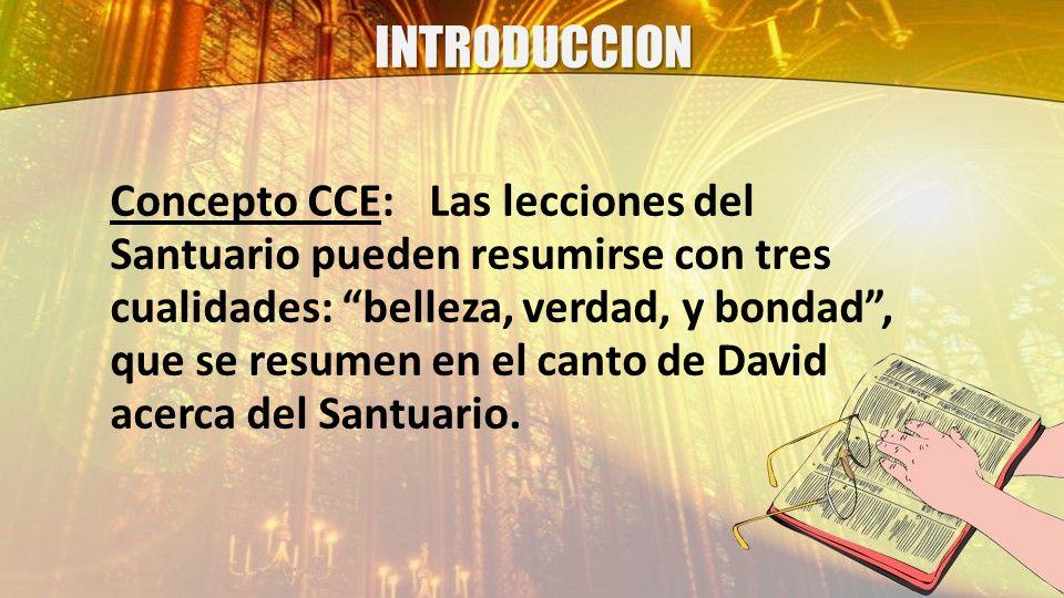 INTRODUCCION Concepto CCE:Las lecciones del Santuario pueden resumirse con tres cualidades: belleza, verdad, y bondad, que se resumen en el canto de D