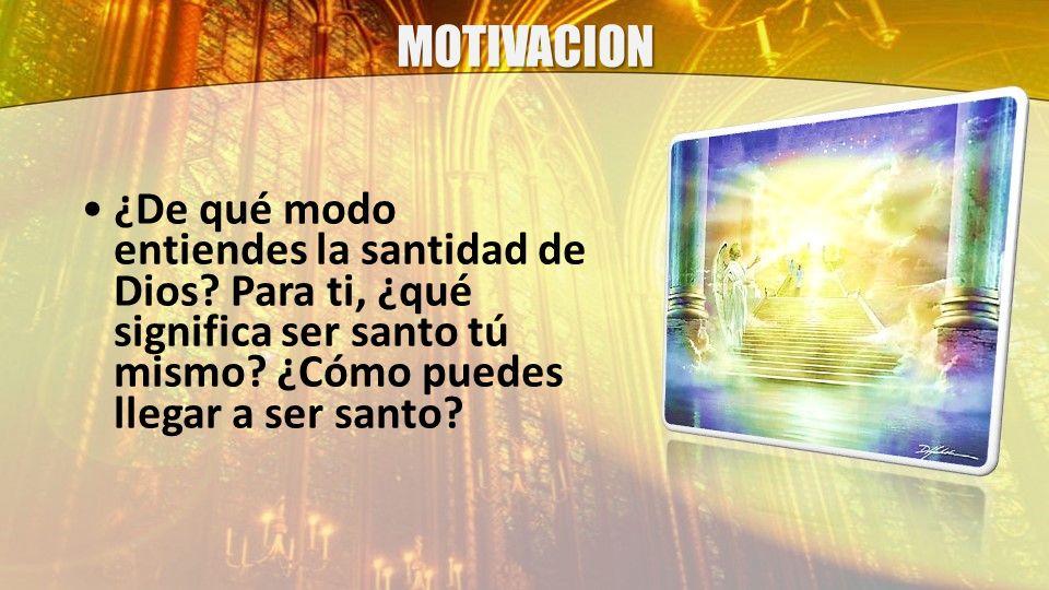 MOTIVACION ¿De qué modo entiendes la santidad de Dios? Para ti, ¿qué significa ser santo tú mismo? ¿Cómo puedes llegar a ser santo?