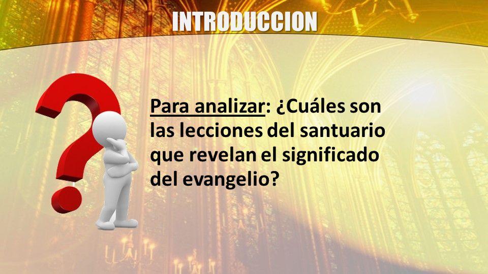 INTRODUCCION Para analizar: ¿Cuáles son las lecciones del santuario que revelan el significado del evangelio?