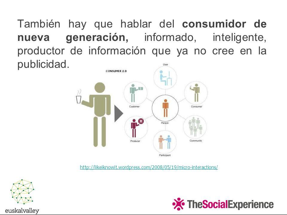 También hay que hablar del consumidor de nueva generación, informado, inteligente, productor de información que ya no cree en la publicidad.