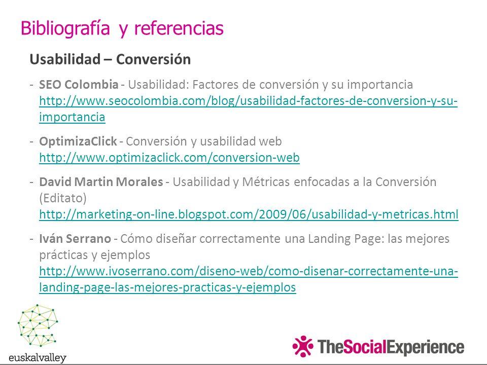 Usabilidad – Conversión -SEO Colombia - Usabilidad: Factores de conversión y su importancia http://www.seocolombia.com/blog/usabilidad-factores-de-conversion-y-su- importancia http://www.seocolombia.com/blog/usabilidad-factores-de-conversion-y-su- importancia -OptimizaClick - Conversión y usabilidad web http://www.optimizaclick.com/conversion-web http://www.optimizaclick.com/conversion-web -David Martin Morales - Usabilidad y Métricas enfocadas a la Conversión (Editato) http://marketing-on-line.blogspot.com/2009/06/usabilidad-y-metricas.html http://marketing-on-line.blogspot.com/2009/06/usabilidad-y-metricas.html -Iván Serrano - Cómo diseñar correctamente una Landing Page: las mejores prácticas y ejemplos http://www.ivoserrano.com/diseno-web/como-disenar-correctamente-una- landing-page-las-mejores-practicas-y-ejemplos http://www.ivoserrano.com/diseno-web/como-disenar-correctamente-una- landing-page-las-mejores-practicas-y-ejemplos Bibliografía y referencias