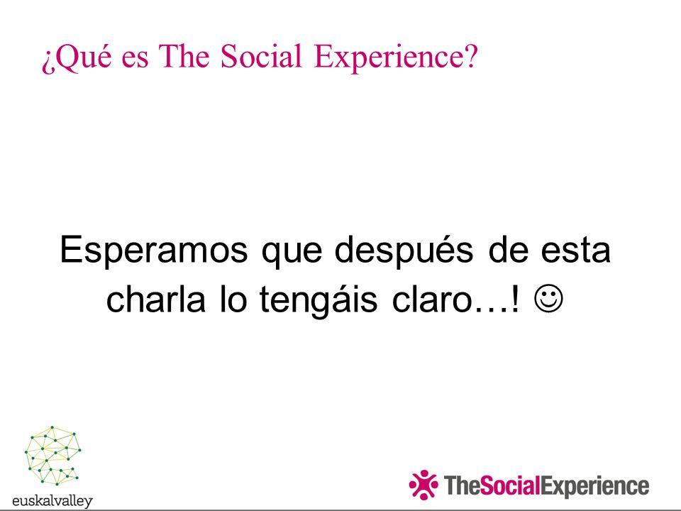 Esperamos que después de esta charla lo tengáis claro…! ¿Qué es The Social Experience?
