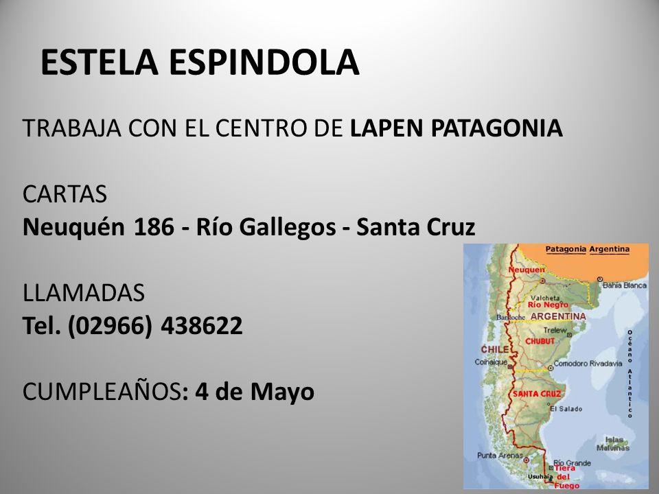 ESTELA ESPINDOLA TRABAJA CON EL CENTRO DE LAPEN PATAGONIA CARTAS Neuquén 186 - Río Gallegos - Santa Cruz LLAMADAS Tel. (02966) 438622 CUMPLEAÑOS: 4 de