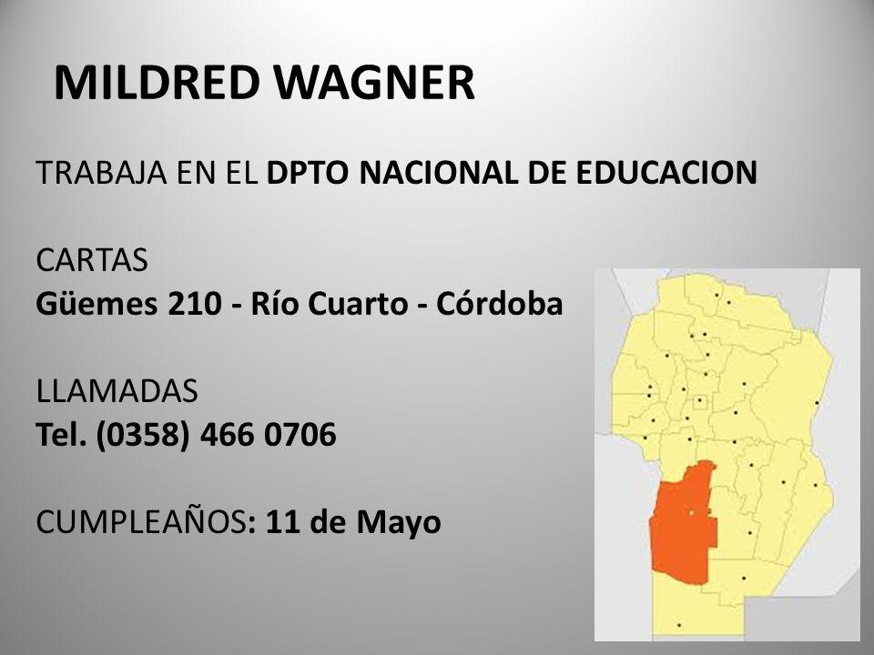 MILDRED WAGNER TRABAJA EN EL DPTO NACIONAL DE EDUCACION CARTAS Güemes 210 - Río Cuarto - Córdoba LLAMADAS Tel. (0358) 466 0706 CUMPLEAÑOS: 11 de Mayo