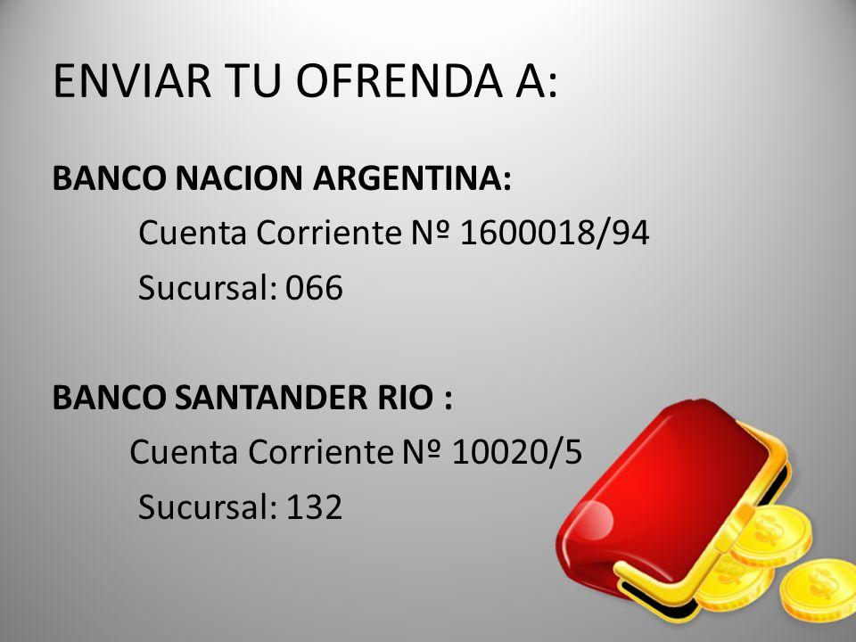 ENVIAR TU OFRENDA A: BANCO NACION ARGENTINA: Cuenta Corriente Nº 1600018/94 Sucursal: 066 BANCO SANTANDER RIO : Cuenta Corriente Nº 10020/5 Sucursal:
