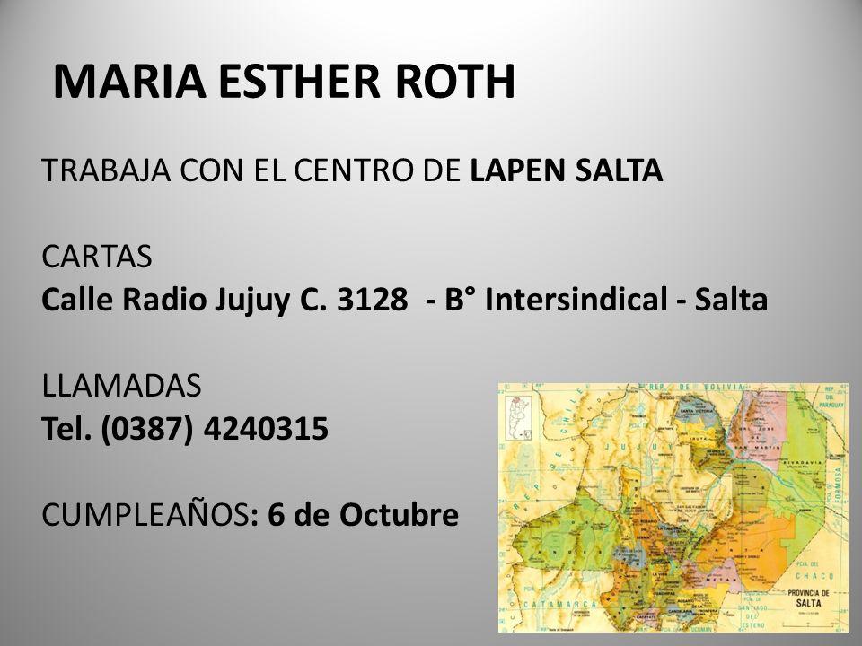 MARIA ESTHER ROTH TRABAJA CON EL CENTRO DE LAPEN SALTA CARTAS Calle Radio Jujuy C. 3128 - B° Intersindical - Salta LLAMADAS Tel. (0387) 4240315 CUMPLE