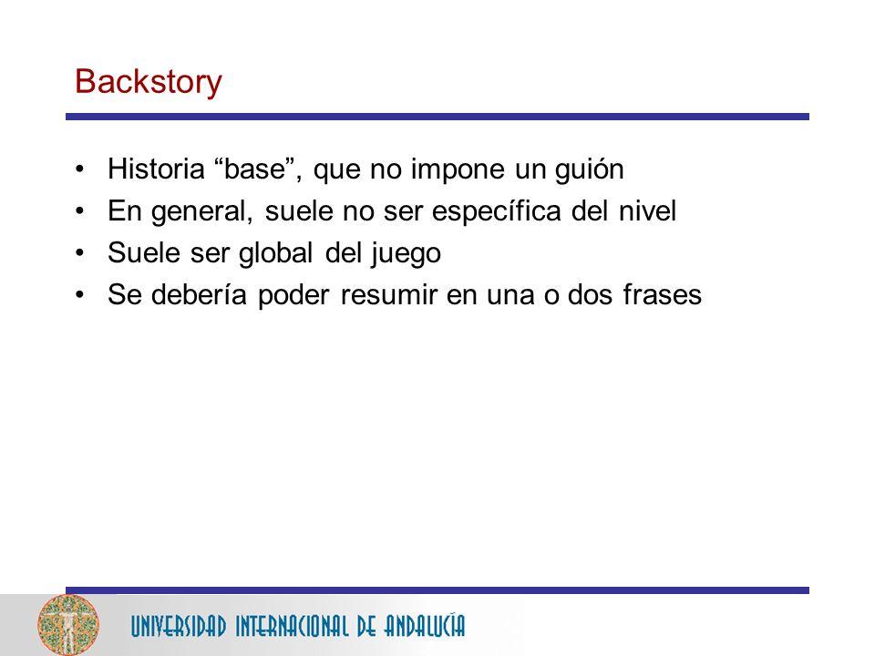 Backstory Historia base, que no impone un guión En general, suele no ser específica del nivel Suele ser global del juego Se debería poder resumir en una o dos frases