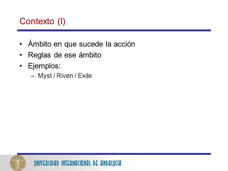Contexto (I) Ámbito en que sucede la acción Reglas de ese ámbito Ejemplos: –Myst / Riven / Exile