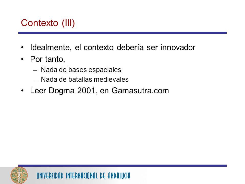 Contexto (III) Idealmente, el contexto debería ser innovador Por tanto, –Nada de bases espaciales –Nada de batallas medievales Leer Dogma 2001, en Gamasutra.com