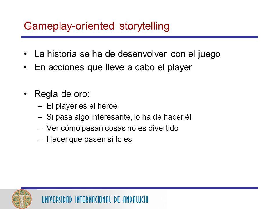 Gameplay-oriented storytelling La historia se ha de desenvolver con el juego En acciones que lleve a cabo el player Regla de oro: –El player es el héroe –Si pasa algo interesante, lo ha de hacer él –Ver cómo pasan cosas no es divertido –Hacer que pasen sí lo es