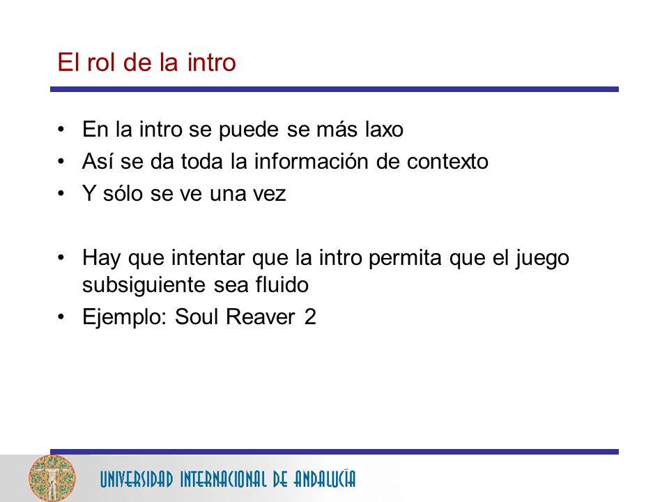 El rol de la intro En la intro se puede se más laxo Así se da toda la información de contexto Y sólo se ve una vez Hay que intentar que la intro permita que el juego subsiguiente sea fluido Ejemplo: Soul Reaver 2