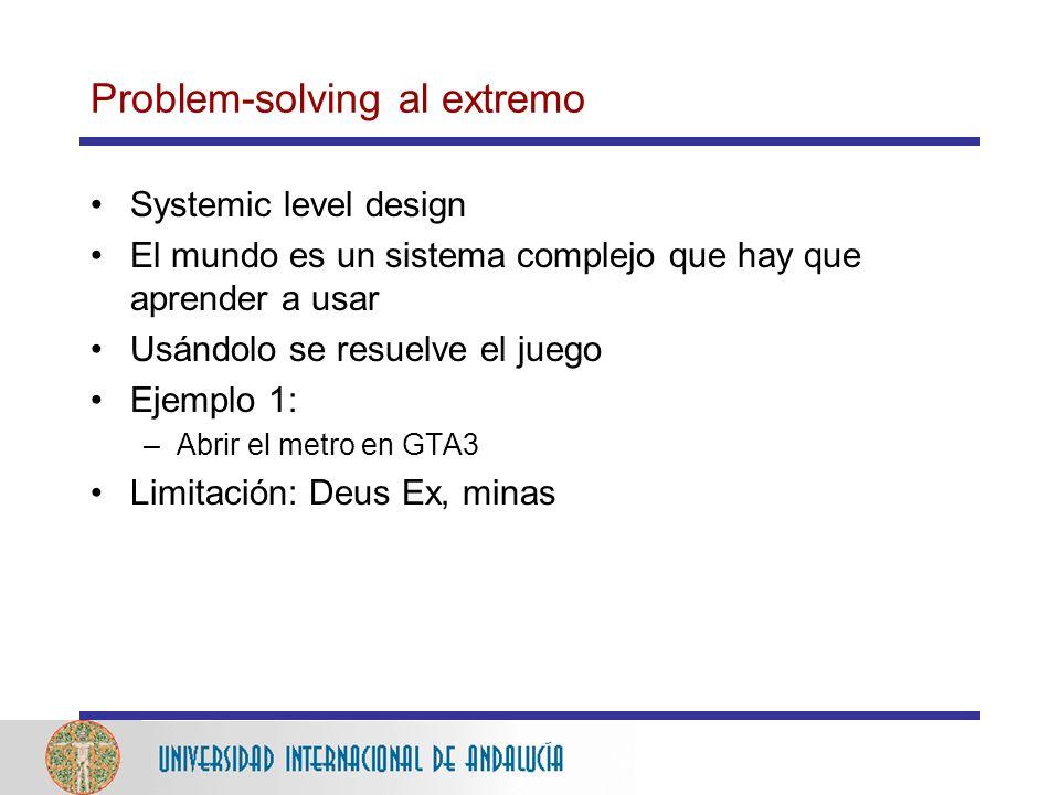 Problem-solving al extremo Systemic level design El mundo es un sistema complejo que hay que aprender a usar Usándolo se resuelve el juego Ejemplo 1: –Abrir el metro en GTA3 Limitación: Deus Ex, minas