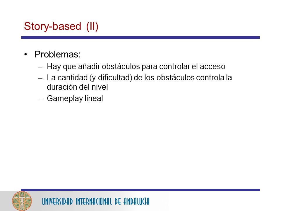 Story-based (II) Problemas: –Hay que añadir obstáculos para controlar el acceso –La cantidad (y dificultad) de los obstáculos controla la duración del nivel –Gameplay lineal