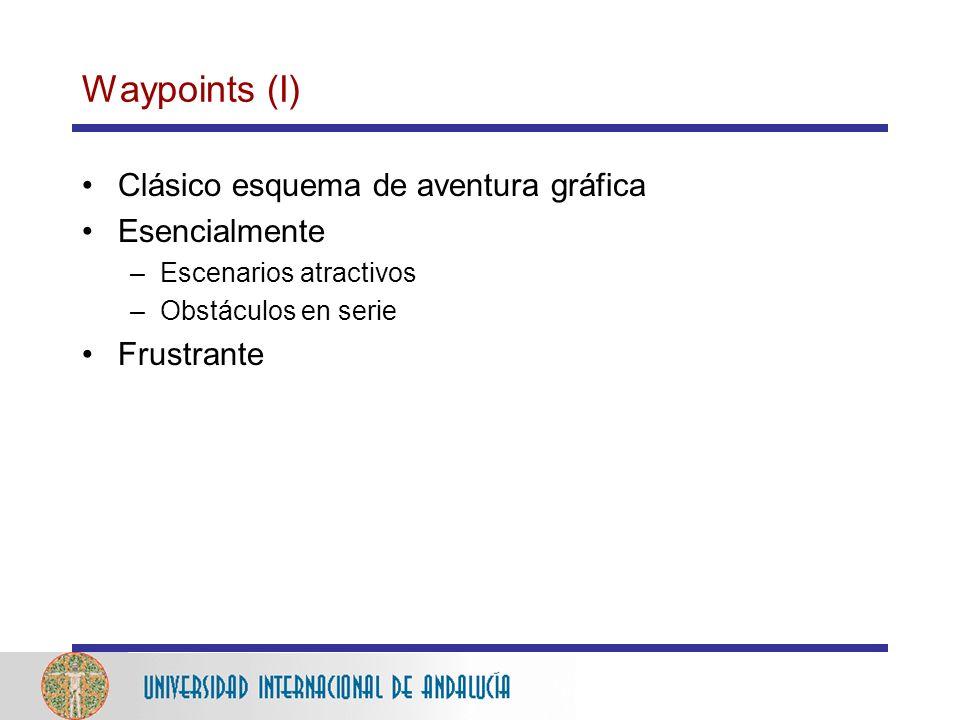 Waypoints (I) Clásico esquema de aventura gráfica Esencialmente –Escenarios atractivos –Obstáculos en serie Frustrante