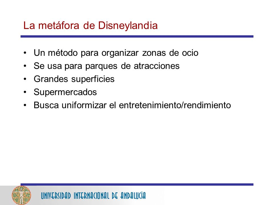 La metáfora de Disneylandia Un método para organizar zonas de ocio Se usa para parques de atracciones Grandes superficies Supermercados Busca uniformizar el entretenimiento/rendimiento