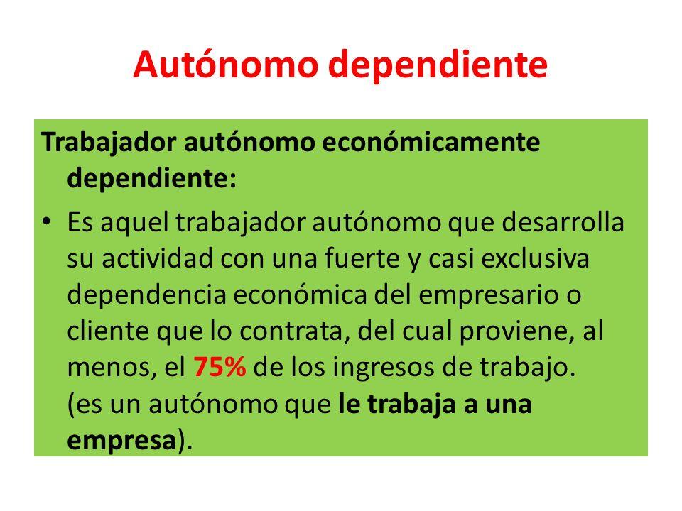 Autónomo dependiente Trabajador autónomo económicamente dependiente: Es aquel trabajador autónomo que desarrolla su actividad con una fuerte y casi ex