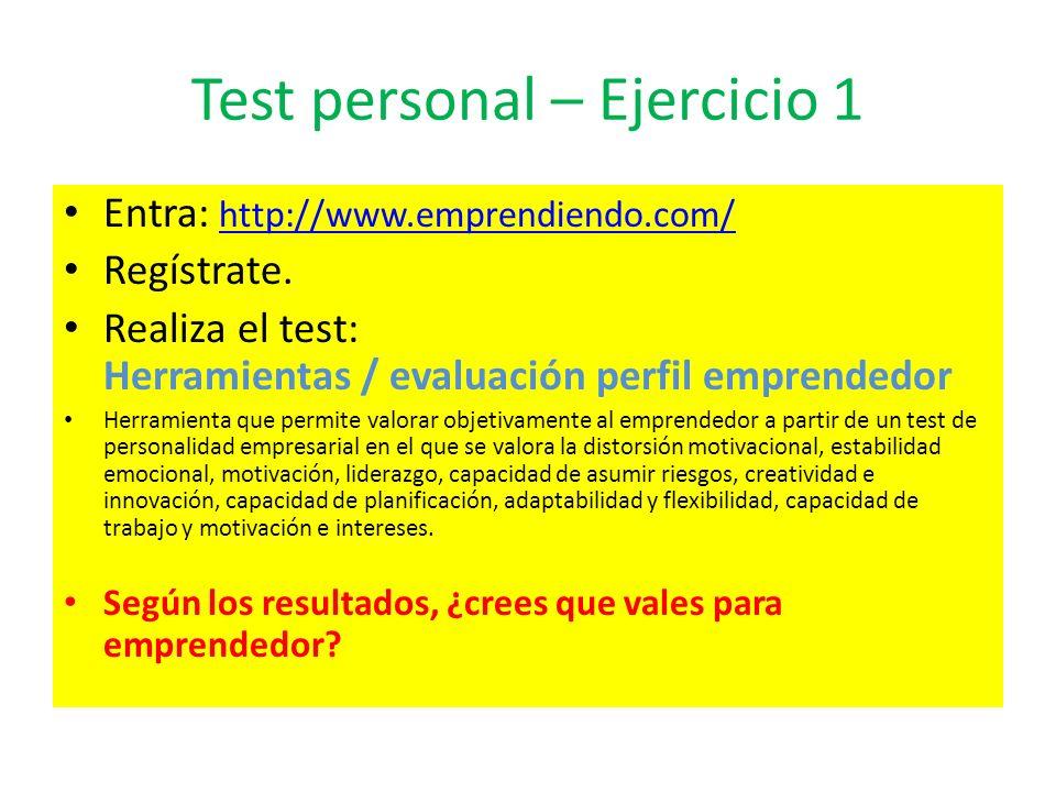 Test personal – Ejercicio 1 Entra: http://www.emprendiendo.com/ http://www.emprendiendo.com/ Regístrate. Realiza el test: Herramientas / evaluación pe