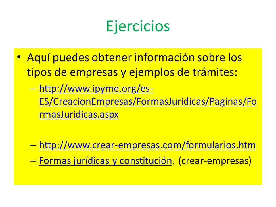 Ejercicios Aquí puedes obtener información sobre los tipos de empresas y ejemplos de trámites: – http://www.ipyme.org/es- ES/CreacionEmpresas/FormasJu