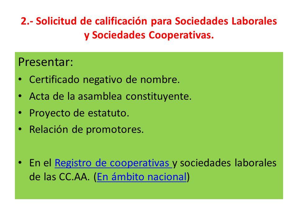 2.- Solicitud de calificación para Sociedades Laborales y Sociedades Cooperativas. Presentar: Certificado negativo de nombre. Acta de la asamblea cons