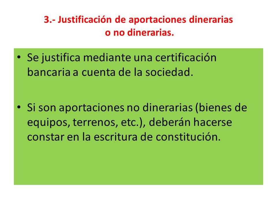 3.- Justificación de aportaciones dinerarias o no dinerarias. Se justifica mediante una certificación bancaria a cuenta de la sociedad. Si son aportac