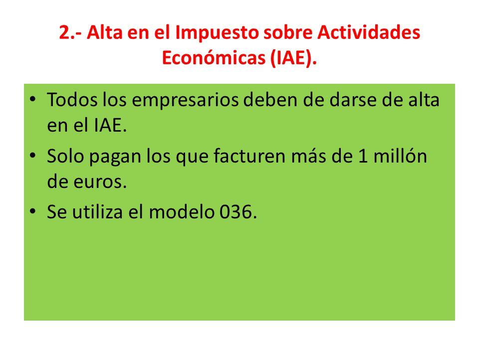 2.- Alta en el Impuesto sobre Actividades Económicas (IAE). Todos los empresarios deben de darse de alta en el IAE. Solo pagan los que facturen más de