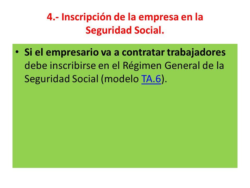 4.- Inscripción de la empresa en la Seguridad Social. Si el empresario va a contratar trabajadores debe inscribirse en el Régimen General de la Seguri