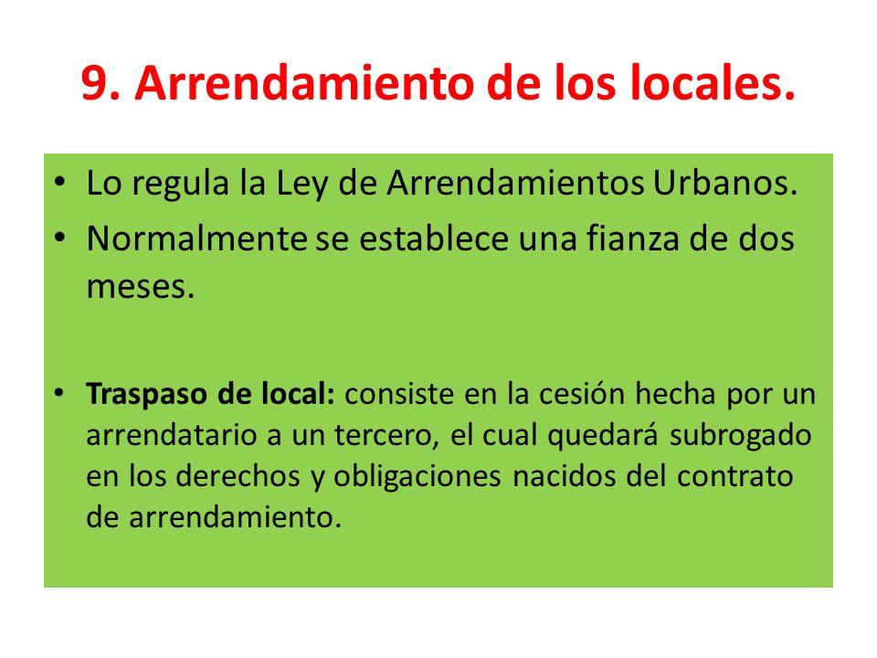 9. Arrendamiento de los locales. Lo regula la Ley de Arrendamientos Urbanos. Normalmente se establece una fianza de dos meses. Traspaso de local: cons