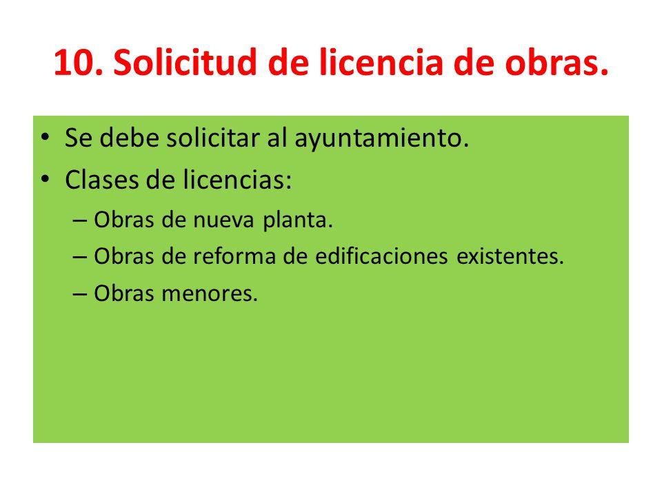 10. Solicitud de licencia de obras. Se debe solicitar al ayuntamiento. Clases de licencias: – Obras de nueva planta. – Obras de reforma de edificacion
