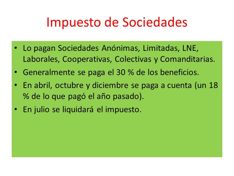 Impuesto de Sociedades Lo pagan Sociedades Anónimas, Limitadas, LNE, Laborales, Cooperativas, Colectivas y Comanditarias. Generalmente se paga el 30 %