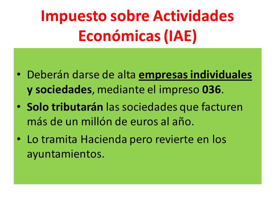 Impuesto sobre Actividades Económicas (IAE) Deberán darse de alta empresas individuales y sociedades, mediante el impreso 036. Solo tributarán las soc