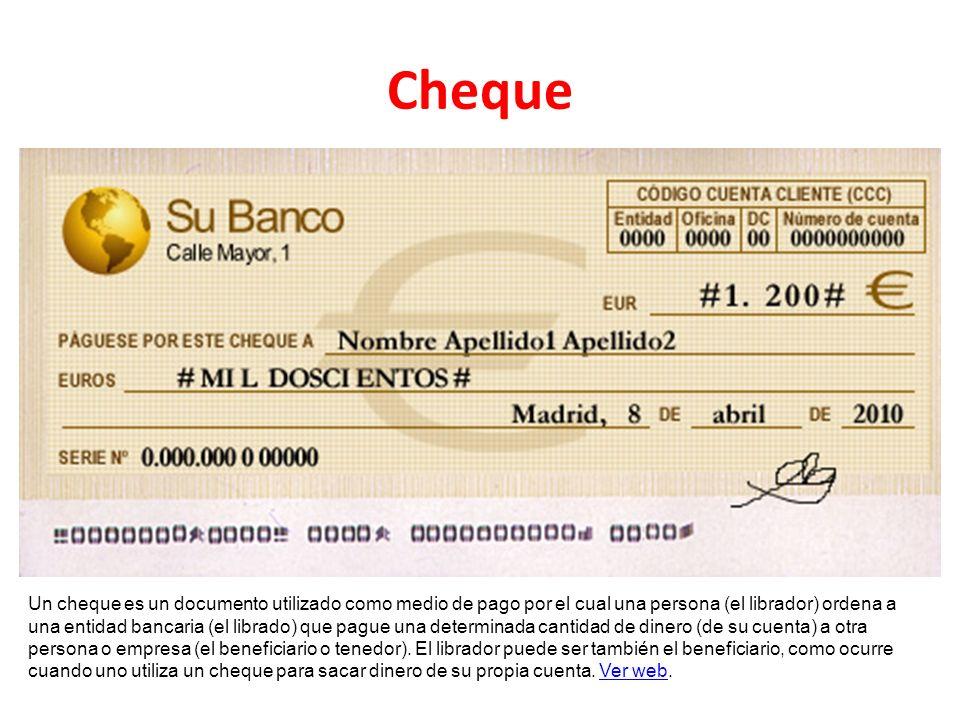 Cheque Un cheque es un documento utilizado como medio de pago por el cual una persona (el librador) ordena a una entidad bancaria (el librado) que pag