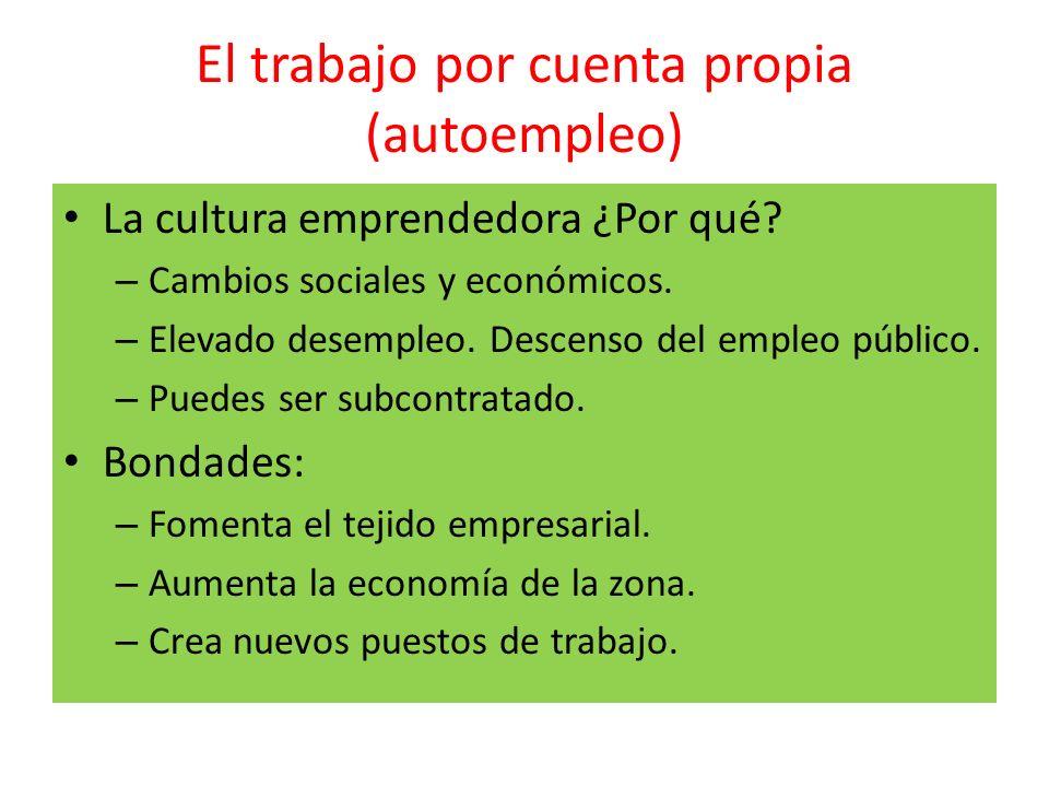 El trabajo por cuenta propia (autoempleo) La cultura emprendedora ¿Por qué? – Cambios sociales y económicos. – Elevado desempleo. Descenso del empleo