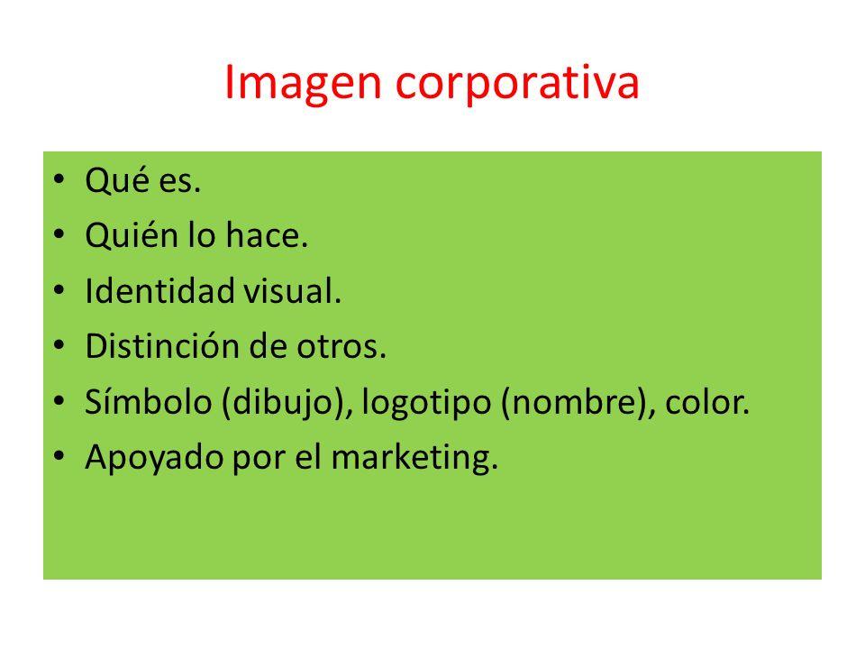 Imagen corporativa Qué es. Quién lo hace. Identidad visual. Distinción de otros. Símbolo (dibujo), logotipo (nombre), color. Apoyado por el marketing.