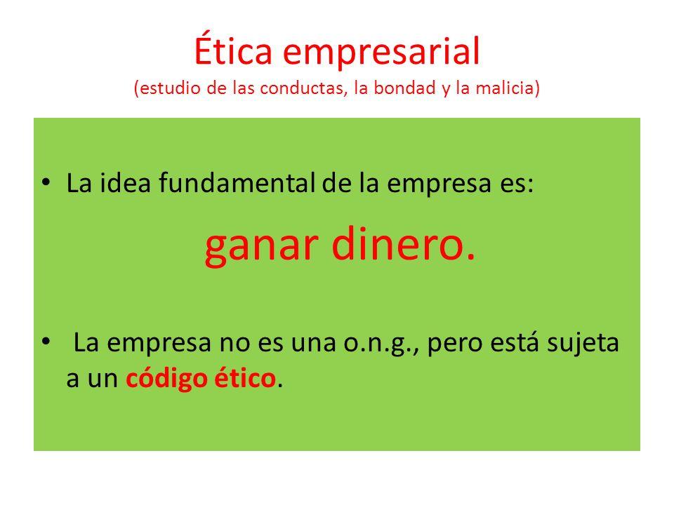 Ética empresarial (estudio de las conductas, la bondad y la malicia) La idea fundamental de la empresa es: ganar dinero. La empresa no es una o.n.g.,