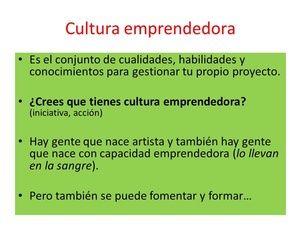 Cultura emprendedora Es el conjunto de cualidades, habilidades y conocimientos para gestionar tu propio proyecto. ¿Crees que tienes cultura emprendedo