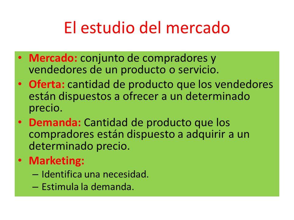 El estudio del mercado Mercado: conjunto de compradores y vendedores de un producto o servicio. Oferta: cantidad de producto que los vendedores están