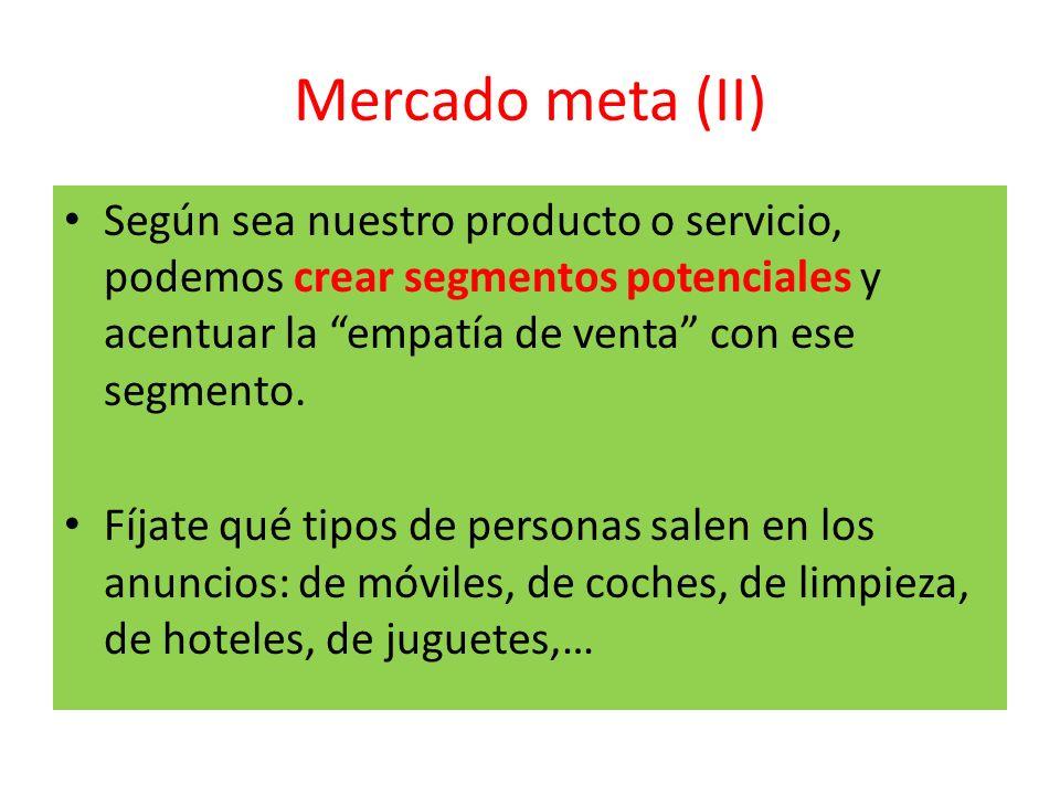 Mercado meta (II) Según sea nuestro producto o servicio, podemos crear segmentos potenciales y acentuar la empatía de venta con ese segmento. Fíjate q