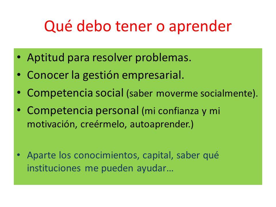 Qué debo tener o aprender Aptitud para resolver problemas. Conocer la gestión empresarial. Competencia social (saber moverme socialmente). Competencia