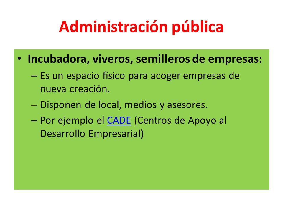 Administración pública Incubadora, viveros, semilleros de empresas: – Es un espacio físico para acoger empresas de nueva creación. – Disponen de local