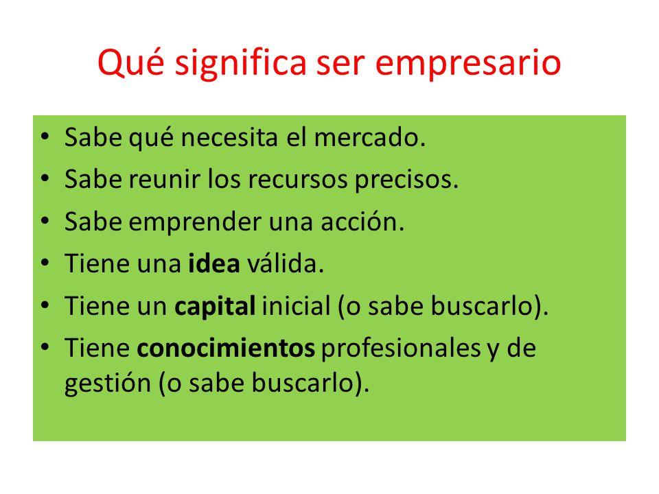 Qué significa ser empresario Sabe qué necesita el mercado. Sabe reunir los recursos precisos. Sabe emprender una acción. Tiene una idea válida. Tiene