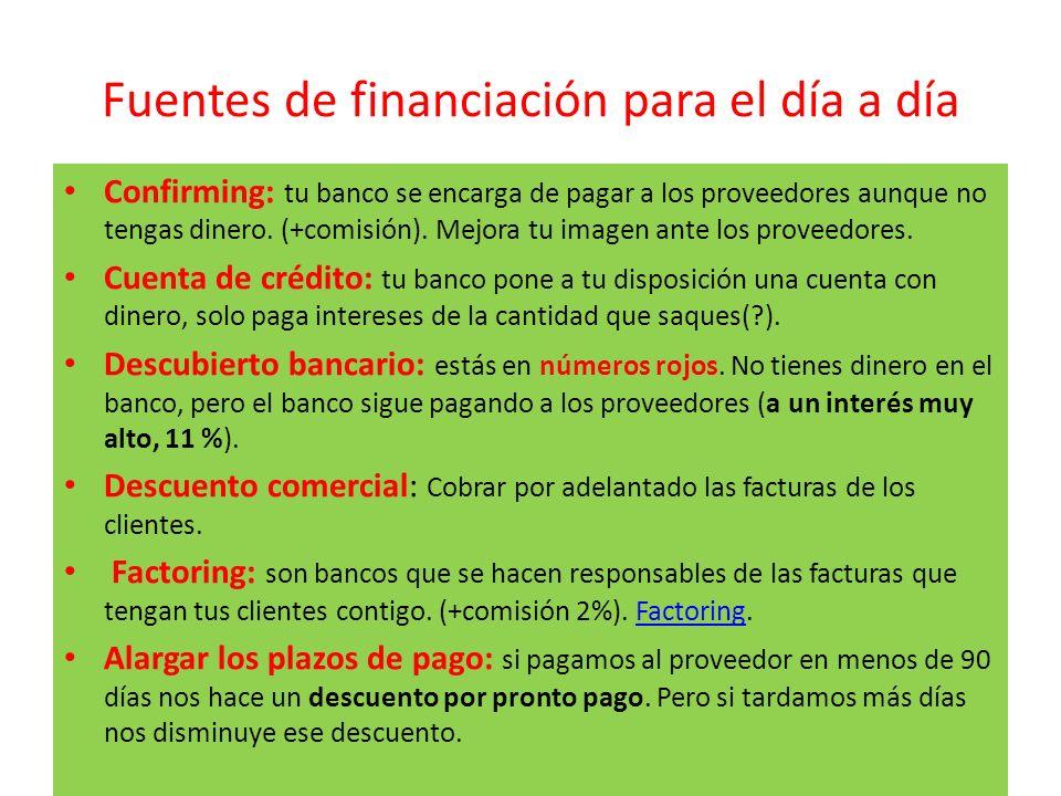 Fuentes de financiación para el día a día Confirming: tu banco se encarga de pagar a los proveedores aunque no tengas dinero. (+comisión). Mejora tu i