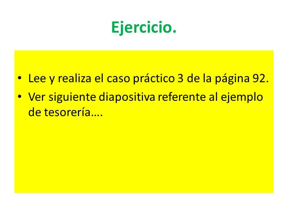 Ejercicio. Lee y realiza el caso práctico 3 de la página 92. Ver siguiente diapositiva referente al ejemplo de tesorería….