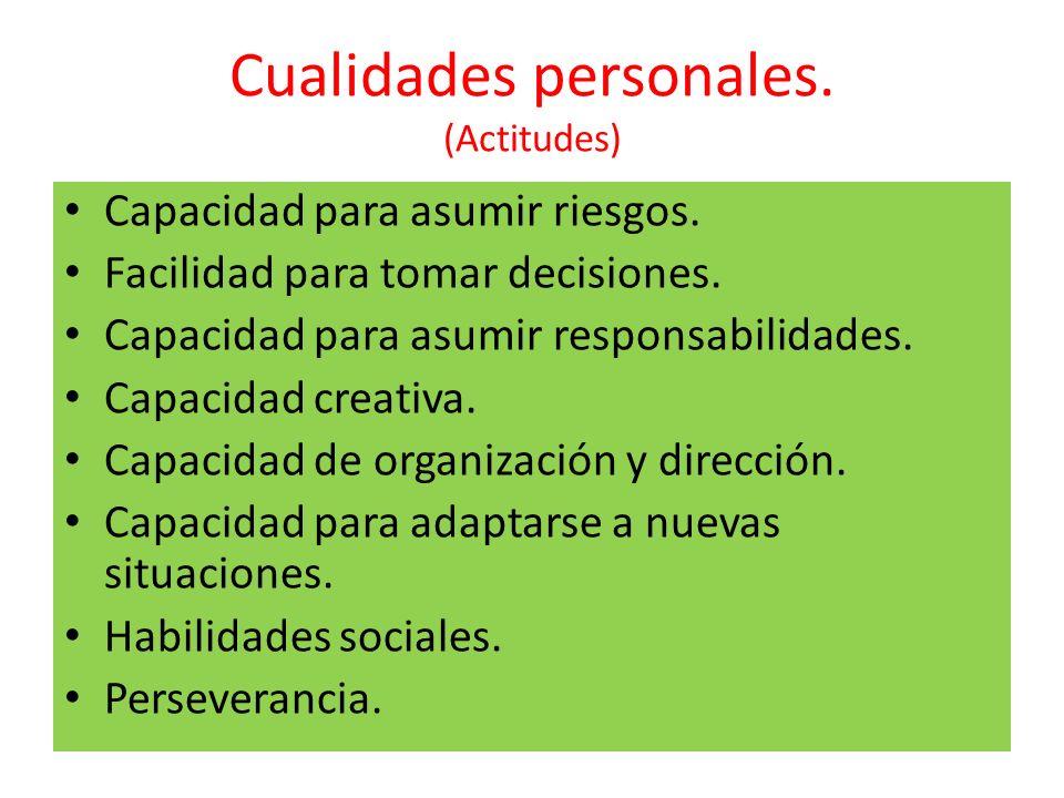 Cualidades personales. (Actitudes) Capacidad para asumir riesgos. Facilidad para tomar decisiones. Capacidad para asumir responsabilidades. Capacidad