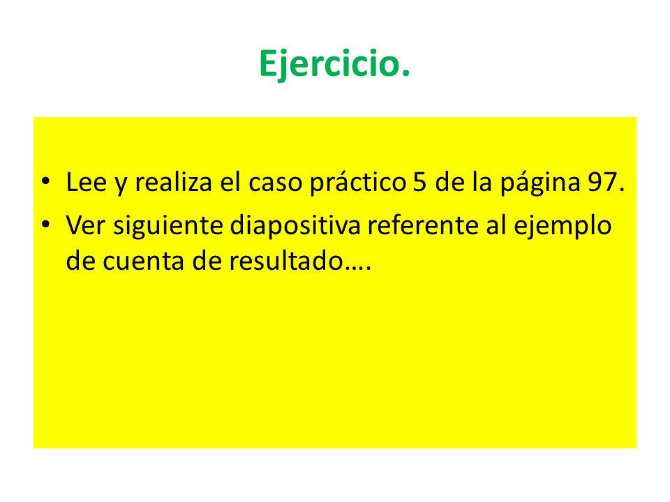 Ejercicio. Lee y realiza el caso práctico 5 de la página 97. Ver siguiente diapositiva referente al ejemplo de cuenta de resultado….