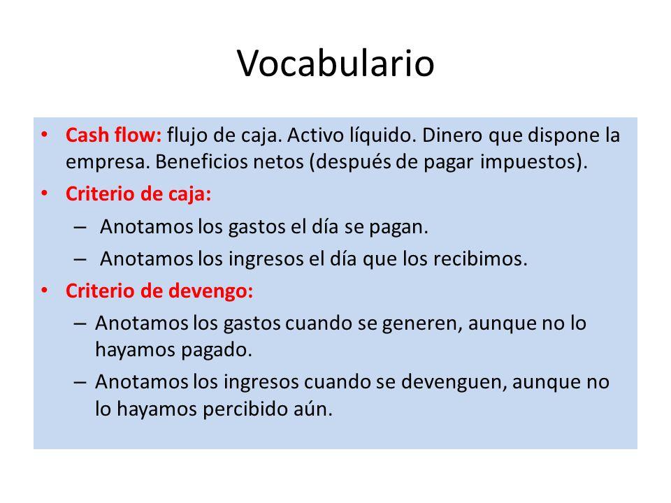 Vocabulario Cash flow: flujo de caja. Activo líquido. Dinero que dispone la empresa. Beneficios netos (después de pagar impuestos). Criterio de caja: