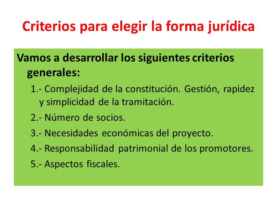 Criterios para elegir la forma jurídica Vamos a desarrollar los siguientes criterios generales: 1.- Complejidad de la constitución. Gestión, rapidez y